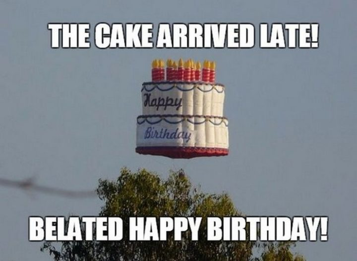 "85 Happy Belated Birthday Memes - ""The cake arrived late! Belated happy birthday!"""