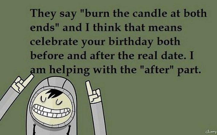 "85 Happy Belated Birthday Memes - ""They say 'burn the candle at both ends' and I think that means celebrated your birthday before and after the real date. I am helping with the 'after' part."""
