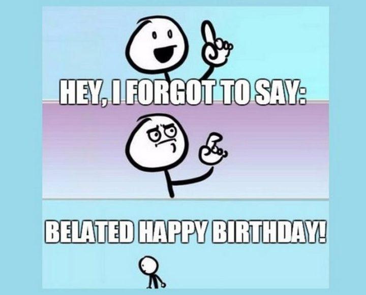 """85 Happy Belated Birthday Memes - """"Hey, I forgot to say: Belated Happy Birthday!"""""""