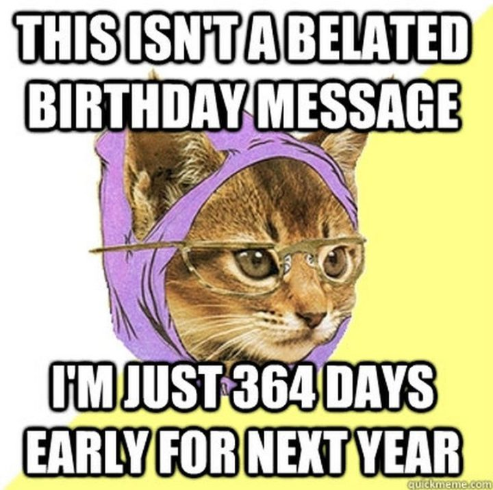 "85 Happy Belated Birthday Memes - ""This isn't a belated birthday message, I'm just 364 days early for next year."""