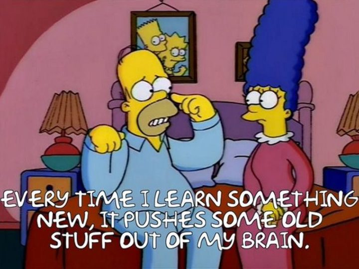 "27 Homer Simpson Quotes - ""Every time I learn something new, it pushes some old stuff out of my brain."""
