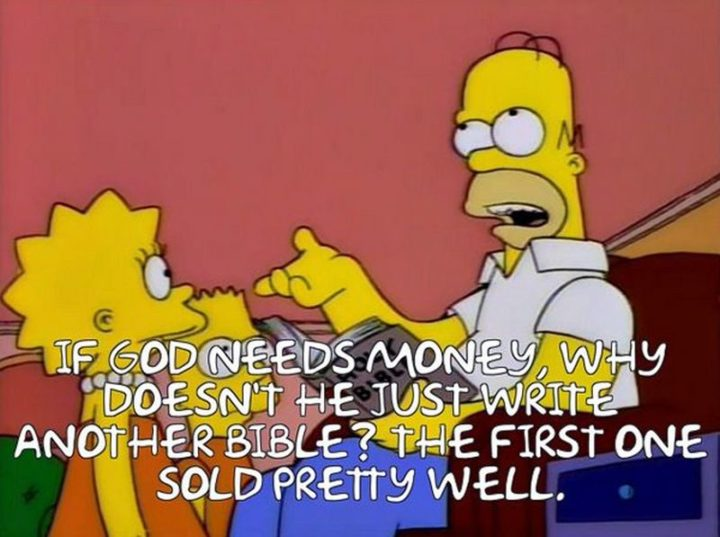 "27 Homer Simpson Quotes - ""If God needs money, why doesn't he just write another bible? The first one sold pretty well."""