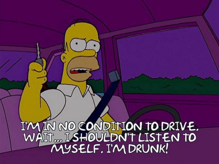 "27 Homer Simpson Quotes - ""I'm in no condition to drive. Wait...I shouldn't listen to myself. I'm drunk!"""
