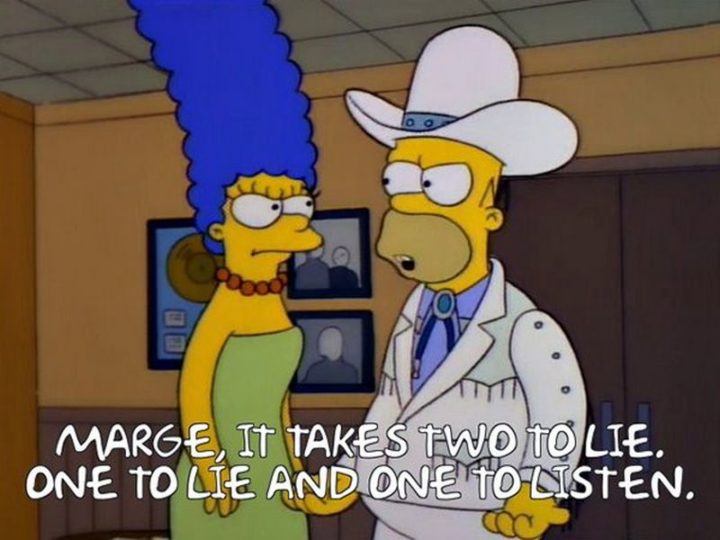"27 Homer Simpson Quotes - ""Marge, it takes two to lie. One to lie and one to listen."""