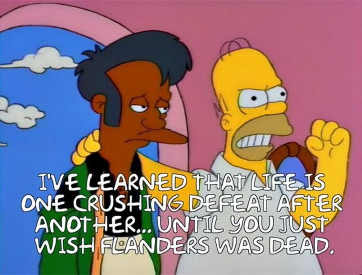 "27 Homer Simpson Quotes - ""I've learned that life is one crushing defeat after another...until you just wish Flanders was dead."""