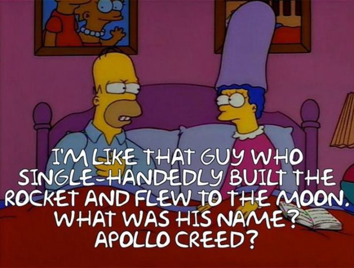 "27 Homer Simpson Quotes - ""I'm like that guy who single-handedly built the rocket and flew to the moon. What was his name? Apollo Creed?"""
