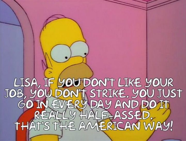 "27 Homer Simpson Quotes - ""Lisa, if you don't like your job, you don't strike. You just go in every day and do it really half-assed. That's the American way!"""