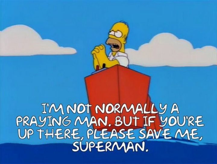 "27 Homer Simpson Quotes - ""I'm not normally a praying man. But if you're up there, please save me, Superman."""