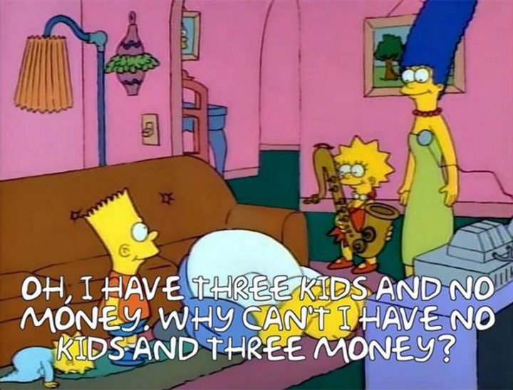 "27 Homer Simpson Quotes - ""Oh, I have three kids and no money. Why can't I have no kids and three money?"""