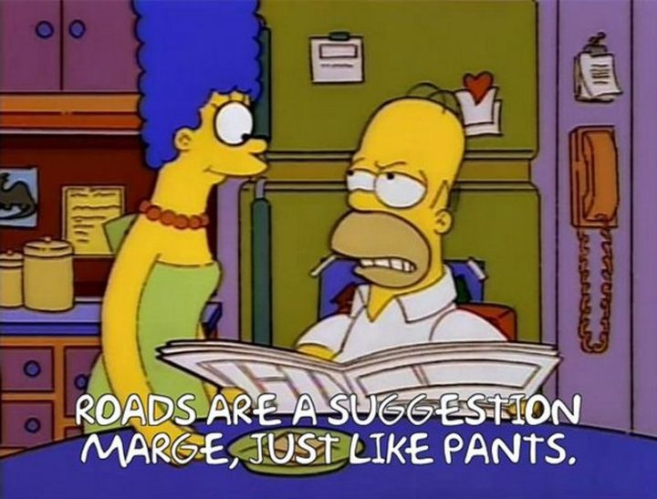 "27 Homer Simpson Quotes - ""Roads are a suggestion, Marge, just like pants."""