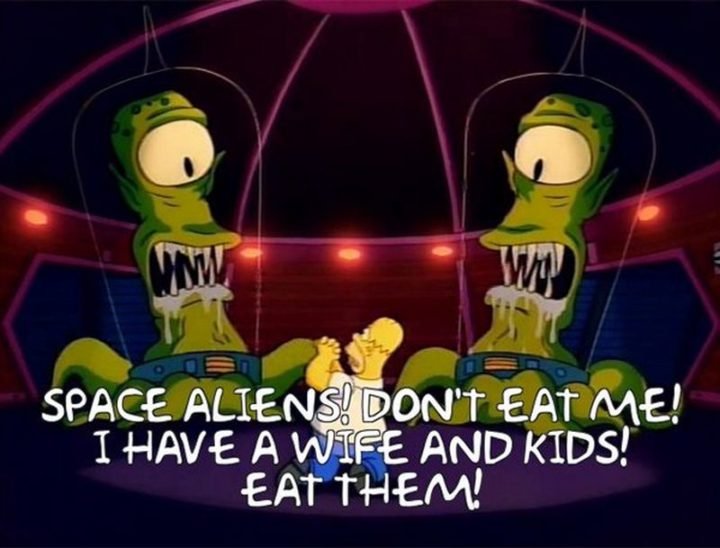 "27 Homer Simpson Quotes - ""Space Aliens! Don't eat me! I have a wife and kids! Eat them!"""
