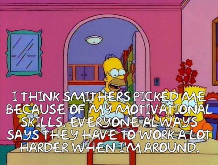 "27 Homer Simpson Quotes - ""I think Smithers picked me because of my motivational skills. Everyone always says they have to work a lot harder when I'm around."""