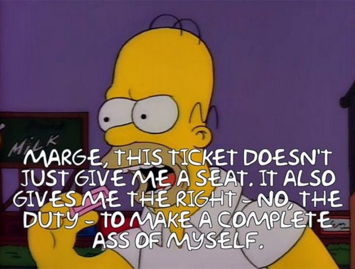 "27 Homer Simpson Quotes - ""Marge, this ticket doesn't just me a seat. It also gives me the right - no, the duty - to make a complete ass of myself."""