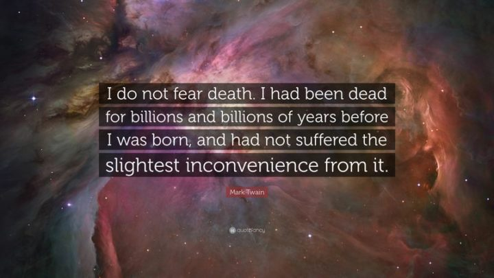 "41 Incredibly Powerful Quotes - ""I do not fear death. I had been dead for billions and billions of years before I was born, and had not suffered the slightest inconvenience from it."" - Mark Twain"