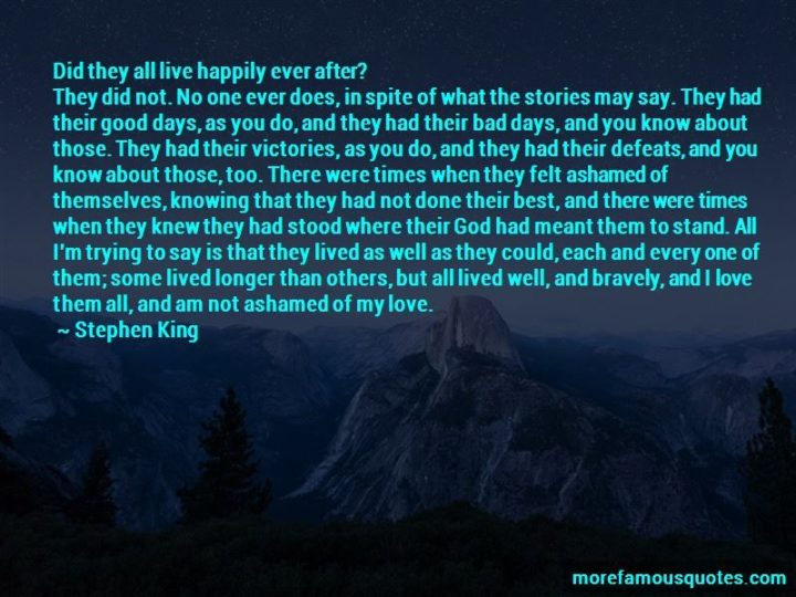 "41 Incredibly Powerful Quotes - ""Did they all live happily ever after? They did not. No one ever does, in spite of what the stories may say. They had their good days, as you do, and they had their bad days, and you know about those. They had their victories, as you do, and they had their defeats, and you know about those, too. There were times when they felt ashamed of themselves, knowing that they had not done their best, and there were times when they knew they had stood where their God had meant them to stand. All I'm trying to say is that they lived as well as they could, each and every one of them; some lived longer than others, but all lived well, and bravely, and I love them all, and am not ashamed of my love."" - Stephen King"