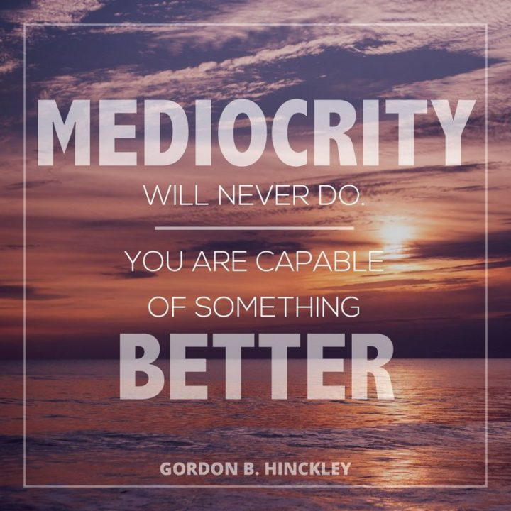 "41 Incredibly Powerful Quotes - ""Mediocrity will never do. You are capable of something better."" - A powerful quote by Gordon B. Hinckley"