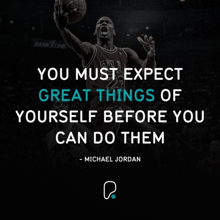 "41 Incredibly Powerful Quotes - ""You must expect great things of yourself before you can do them."" - A powerful quote by Michael Jordan"