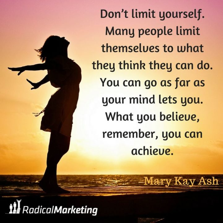 "41 Incredibly Powerful Quotes - ""Don't limit yourself. Many people limit themselves to what they think they can do. You can go as far as your mind lets you. What you believe, remember, you can achieve."" - A powerful quote by Mary Kay Ash"