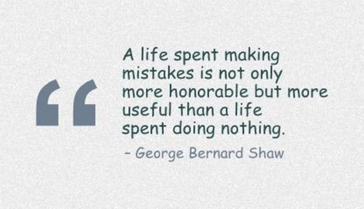 "41 Incredibly Powerful Quotes - ""A life spent making mistakes is not only more honorable but more useful than a life spent doing nothing."" - A powerful quote by George Bernhard Shaw"