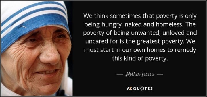 "41 Incredibly Powerful Quotes - ""We think sometimes that poverty is only being hungry, naked and homeless. The poverty of being unwanted, unloved and uncared for is the greatest poverty."" - Mother Theresa"