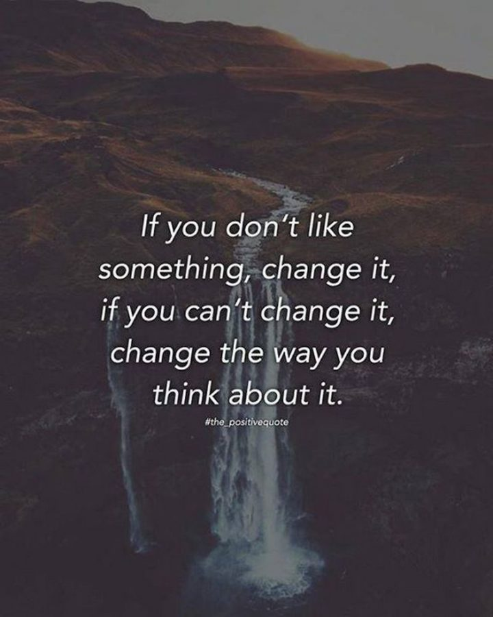 "41 Incredibly Powerful Quotes - ""If you don't like something, change it. If you can't change it, change the way you think about it."" - Mary Engelbreit"