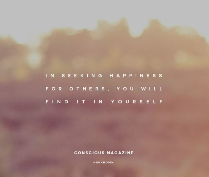 "41 Incredibly Powerful Quotes - ""In seeking happiness for others, you will find it in yourself."" - Unknown"