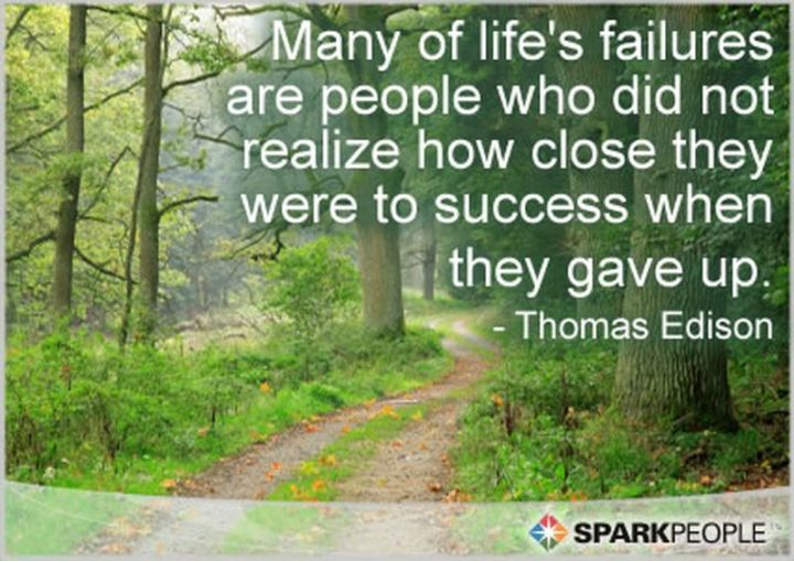 "41 Incredibly Powerful Quotes - ""Many of life's failures are people who did not realize how close they were to success when they gave up."" - Thomas Edison"