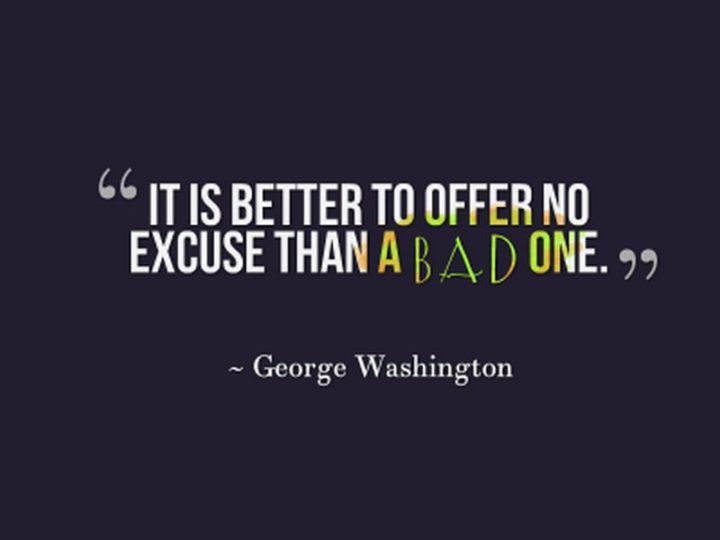 "41 Incredibly Powerful Quotes - ""It is better to offer no excuse than a bad one."" - George Washington"