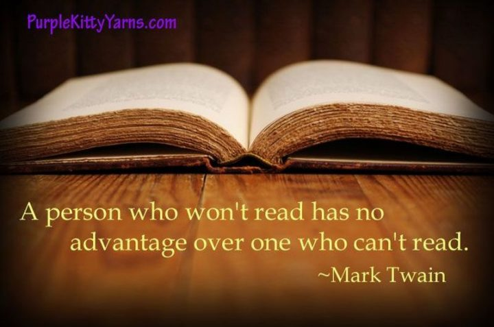 "45 Education Quotes - ""A person who won't read has no advantage over one who can't read."" - Mark Twain"