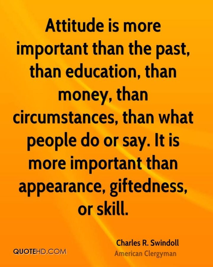 "45 Education Quotes - ""Attitude is more important than the past, than education, than money, than circumstances, than what people do or say. It is more important than appearance, giftedness, or skill."" - Charles R. Swindoll"