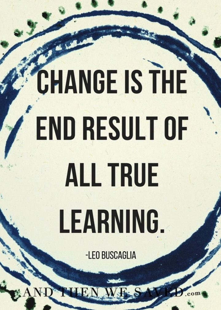 "45 Education Quotes - ""Change is the end result of all true learning."" - Education Quotes by Leo Buscaglia"