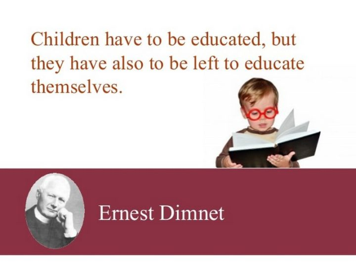 "45 Education Quotes - ""Children have to be educated, but they have also to be left to educate themselves."" - Education Quotes by Ernest Dimnet"