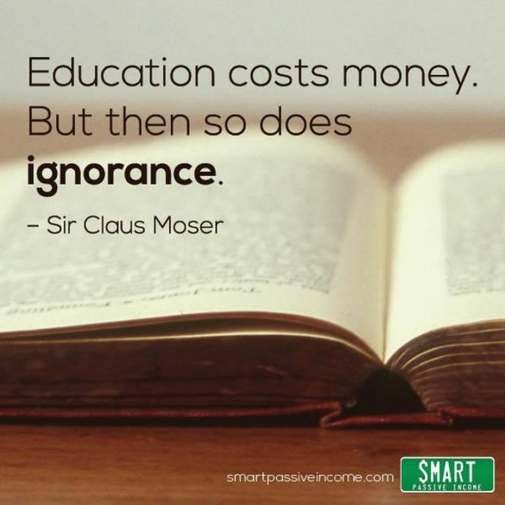 "45 Education Quotes - ""Education costs money. But then so does ignorance."" - Education Quotes by Sir Claus Moser"
