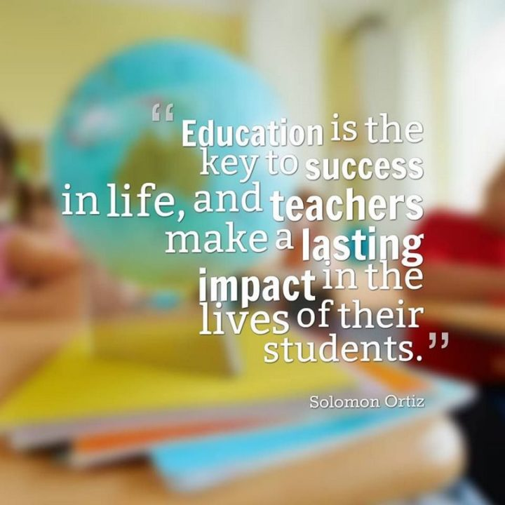 "45 Education Quotes - ""Education is the key to success in life, and teachers make a lasting impact in the lives of their students."" - Solomon Ortiz"