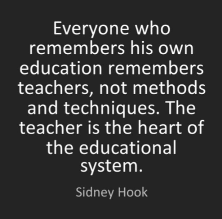 "45 Education Quotes - ""Everyone who remembers his own education remembers teachers, not methods and techniques. The teacher is the heart of the educational system."" - Sidney Hook"