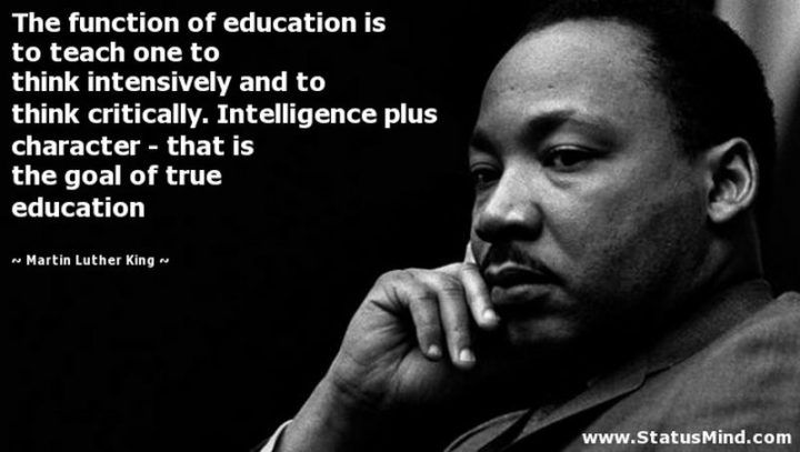"45 Education Quotes - ""The function of education is to teach one to think intensively and to think critically. Intelligence plus character - that is the goal of true education."" - Martin Luther King"