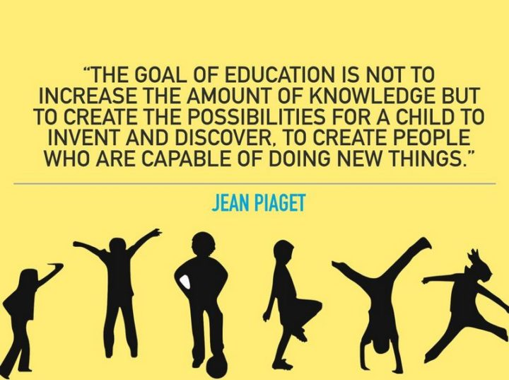 "45 Education Quotes - ""The goal of education is not to increase the amount of knowledge but to create the possibilities for a child to invent and discover, to create men who are capable of doing new things."" - Jean Piaget"