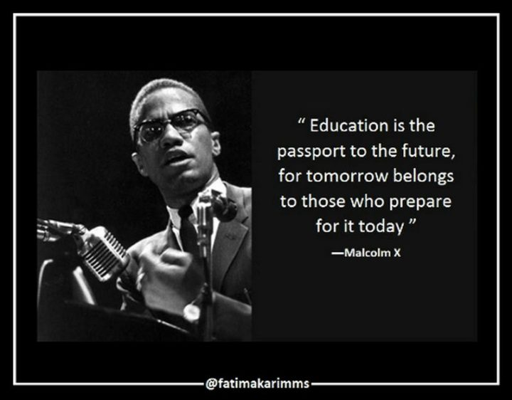 "45 Education Quotes - ""Education is the passport to the future, for tomorrow belongs to those who prepare for it today."" - Malcolm X"