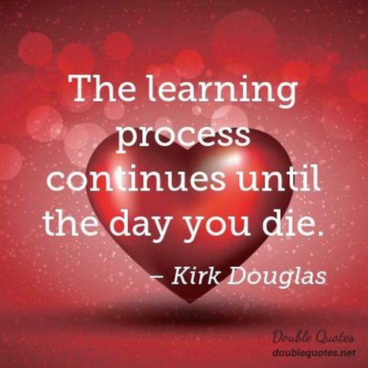 "45 Education Quotes - ""The learning process continues until the day you die."" - Kirk Douglas"