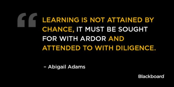 "45 Education Quotes - ""Learning is not attained by chance; it must be sought for with ardor and diligence."" - Abigail Adams"