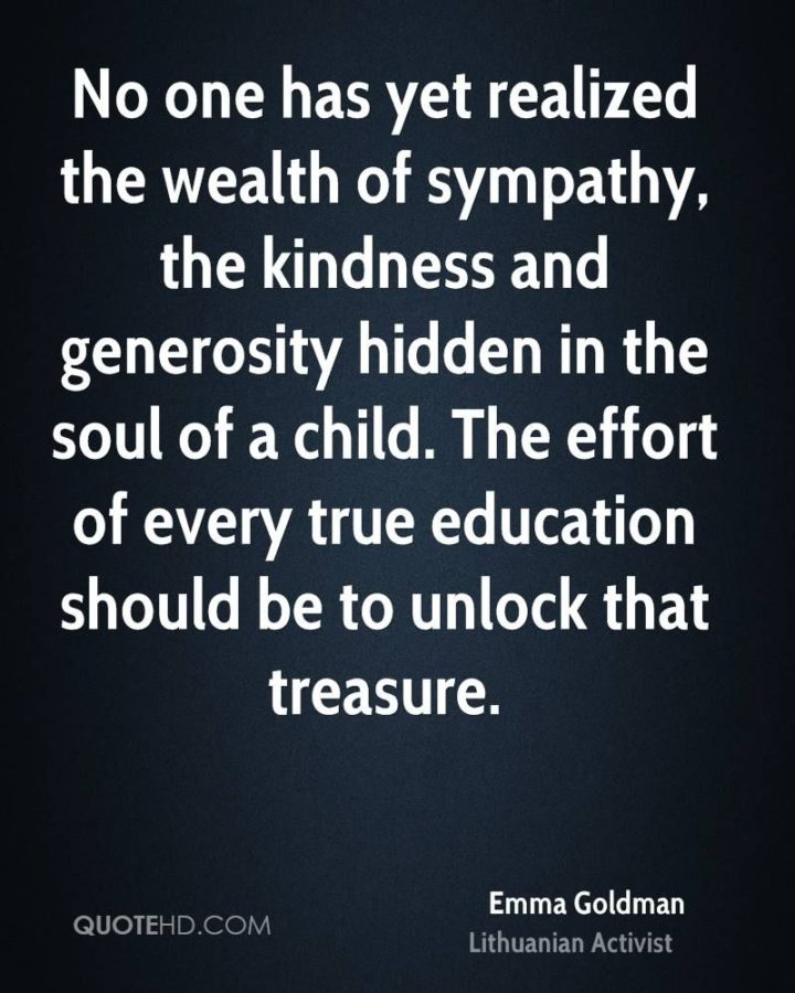 "45 Education Quotes - ""No one has yet realized the wealth of sympathy, the kindness, and generosity hidden in the soul of a child. The effort of every true education should be to unlock that treasure."" - Emma Goldman"