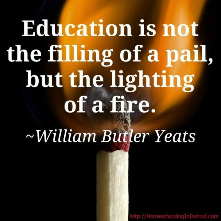 "45 Education Quotes - ""Education is not the filling of a pail, but the lighting of a fire."" - William Butler Yeats"