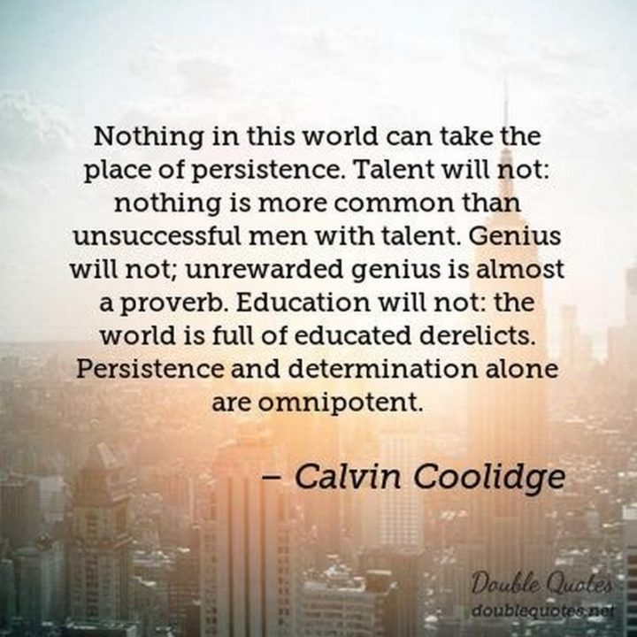 "45 Education Quotes - ""Nothing in this world can take the place of persistence. Talent will not: nothing is more common than unsuccessful men with talent. Genius will not; unrewarded genius is almost a proverb. Education will not: the world is full of educated derelicts. Persistence and determination alone are omnipotent."" - Calvin Coolidge"