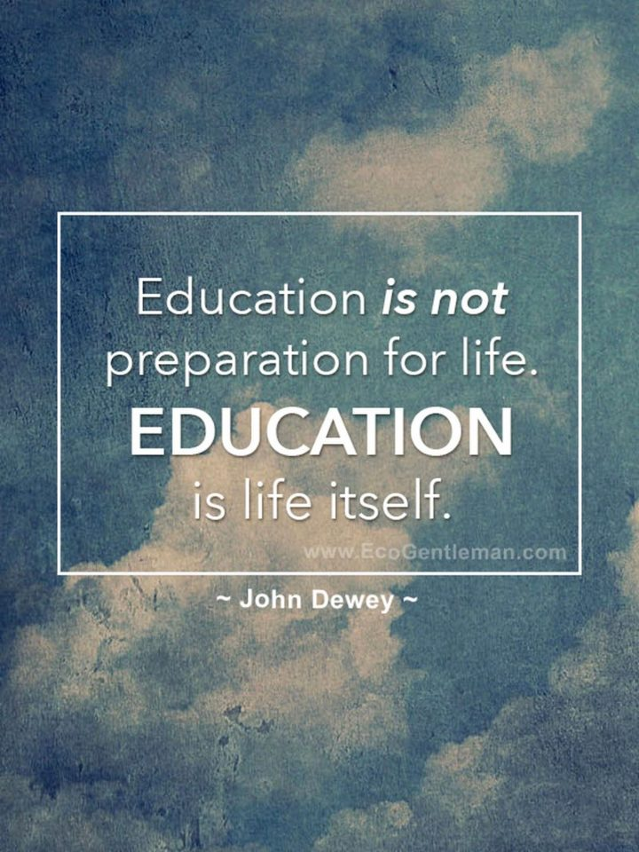 "45 Education Quotes - ""Education is not preparation for life. Education is life itself."" - John Dewey"
