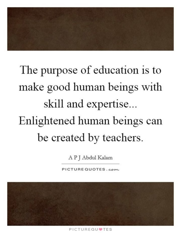 "45 Education Quotes - ""The purpose of education is to make good human beings with skill and expertise… Enlightened human beings can be created by teachers."" - A P J Abdul Kalam"