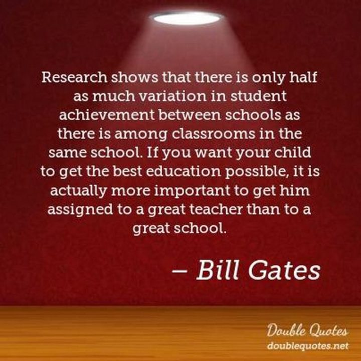 "45 Education Quotes - ""Research shows that there is only half as much variation in student achievement between schools as there is among classrooms in the same school. If you want your child to get the best education possible, it is actually more important to get him assigned to a great teacher than to a great school."" - Bill Gates"