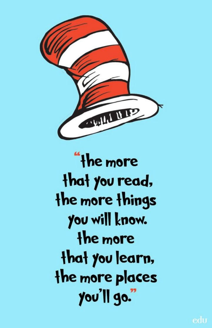 "45 Education Quotes - ""The more that you read, the more things you will know, the more that you learn, the more places you'll go."" - Dr. Seuss"