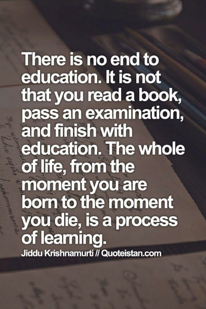"45 Education Quotes - ""There is no end to education. It is not that you read a book, pass an examination, and finish with education. The whole of life, from the moment you are born to the moment you die, is a process of learning."" - Jiddu Krishnamurti"