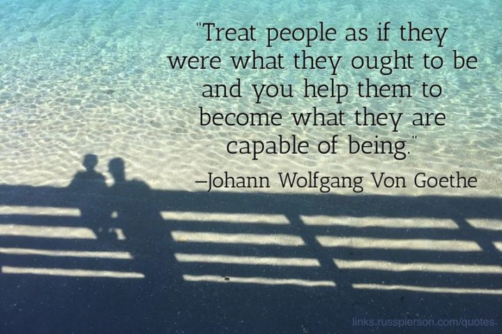"45 Education Quotes - ""Treat people as if they were what they ought to be, and you help them become what they are capable of being."" - Johann Wolfgang Von Goethe"