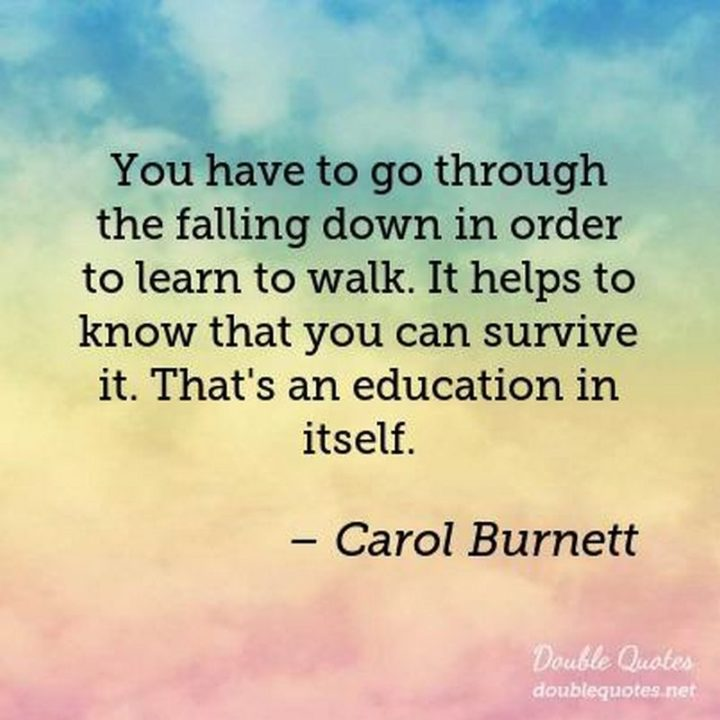"45 Education Quotes - ""You have to go through the falling down in order to learn to walk. It helps to know that you can survive it. That's an education in itself."" - Carol Burnett"